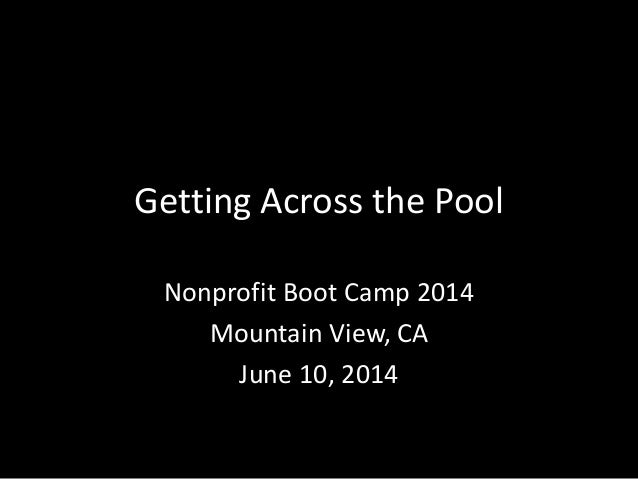 Getting Across the Pool Nonprofit Boot Camp 2014 Mountain View, CA June 10, 2014
