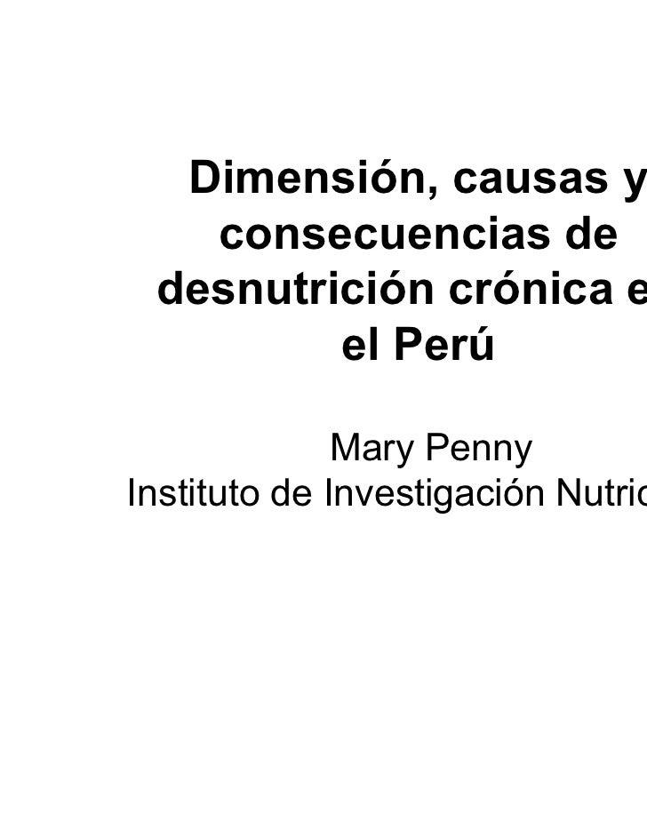 Dimensión, causas y   consecuencias de desnutrición crónica en         el Perú              Mary PennyInstituto de Investi...
