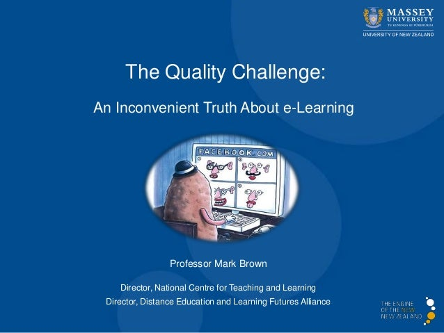The Quality Challenge:An Inconvenient Truth About e-LearningProfessor Mark BrownDirector, National Centre for Teaching and...