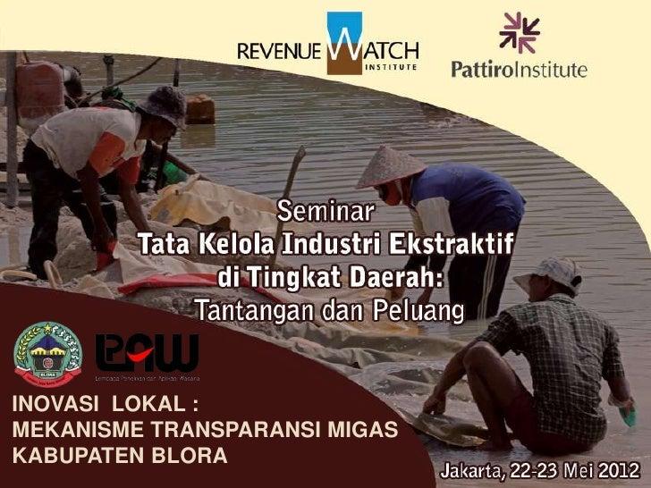 INOVASI LOKAL :    MEKANISME TRANSPARANSI            MIGAS       KABUPATEN BLORA              Jakarta, 23 Mei 2012INOVASI ...