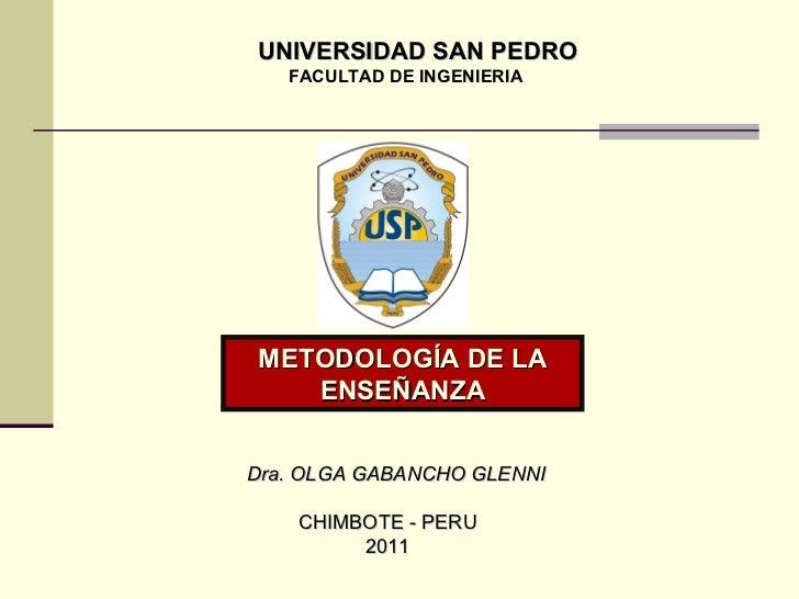 UNIVERSIDAD SAN PEDRO FACULTAD DE INGENIERIA Dra. OLGA GABANCHO GLENNI CHIMBOTE - PERU 2011 METODOLOGÍA DE LA ENSEÑANZA