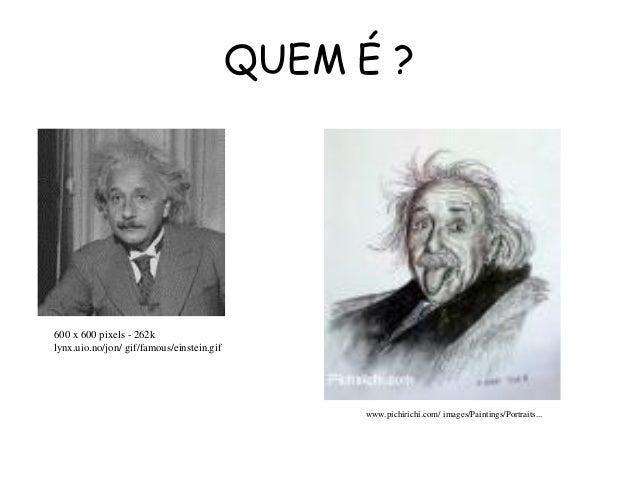 QUEM É ? www.pichirichi.com/ images/Paintings/Portraits... 600 x 600 pixels - 262k lynx.uio.no/jon/ gif/famous/einstein.gif