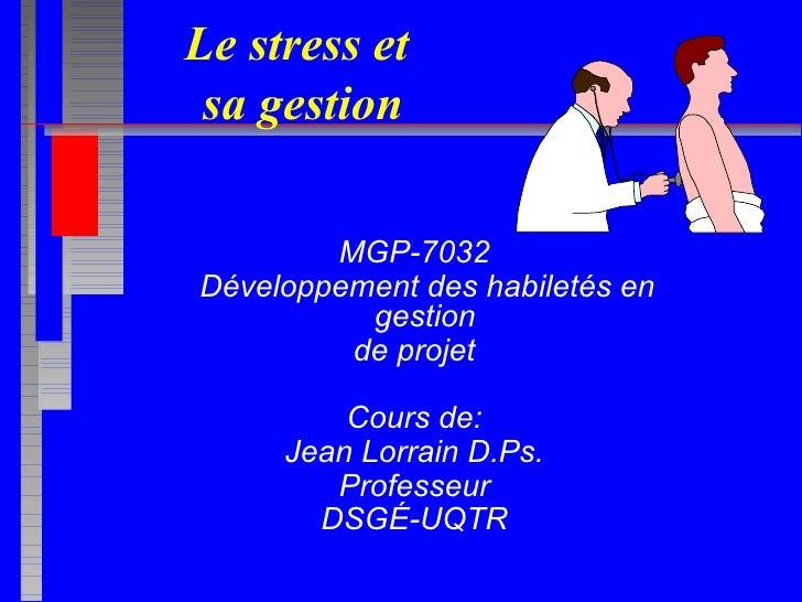 Le stress et  sa gestion MGP-7032 Développement des habiletés en gestion  de projet Cours de: Jean Lorrain D.Ps. Professeu...