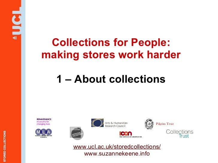 Collections for People: making stores work harder 1 – About collections www.ucl.ac.uk/storedcollections/ www.suzannekeene....