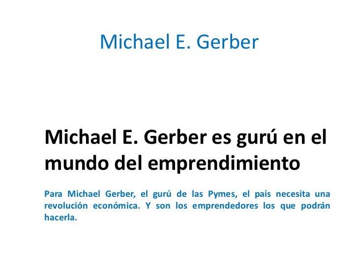 Michael E. GerberMichael E. Gerber es gurú en elmundo del emprendimientoPara Michael Gerber, el gurú de las Pymes, el país...