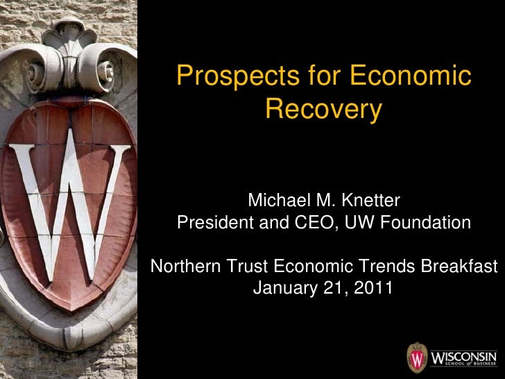 Prospects for Economic Recovery Michael M. Knetter President and CEO, UW Foundation Northern Trust Economic Trends Breakfa...