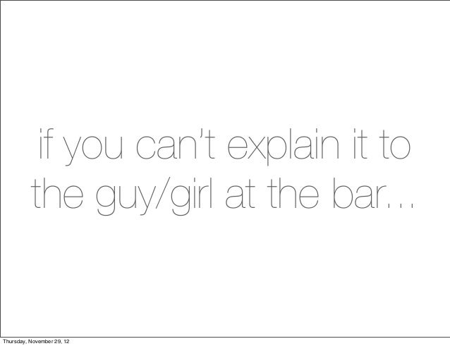 if you can't explain it to          the guy/girl at the bar...Thursday, November 29, 12