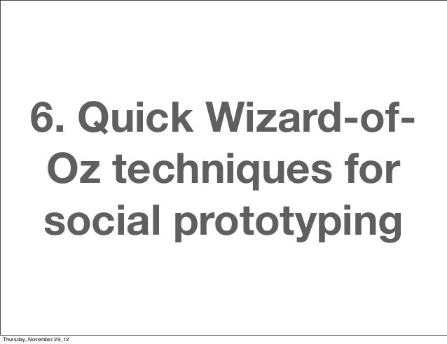6. Quick Wizard-of-           Oz techniques for           social prototypingThursday, November 29, 12