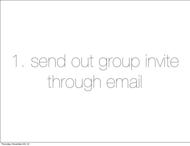 1. send out group invite             through emailThursday, November 29, 12