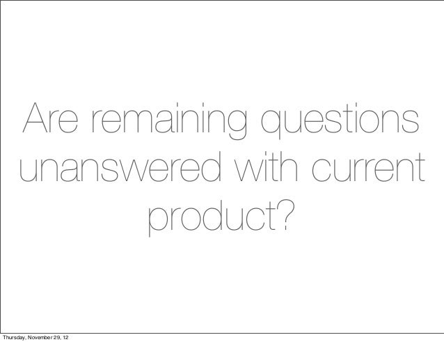 Are remaining questions     unanswered with current            product?Thursday, November 29, 12