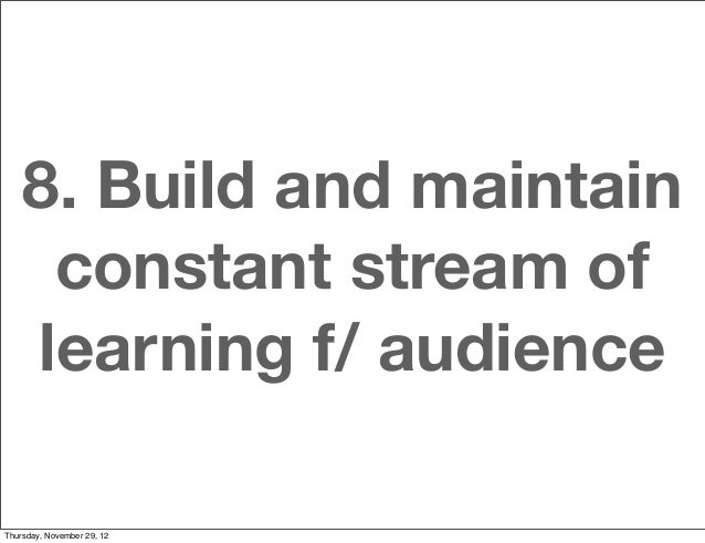 8. Build and maintain     constant stream of    learning f/ audienceThursday, November 29, 12