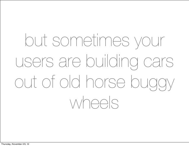 but sometimes your           users are building cars           out of old horse buggy                   wheelsThursday, No...