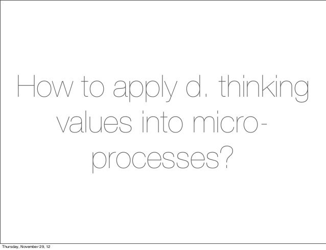 How to apply d. thinking         values into micro-            processes?Thursday, November 29, 12