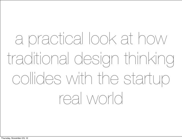 a practical look at how     traditional design thinking      collides with the startup              real worldThursday, No...