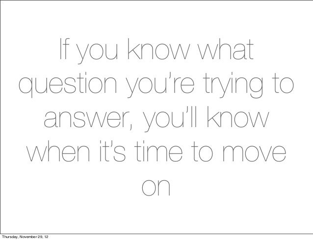If you know what        question you're trying to          answer, you'll know         when it's time to move             ...