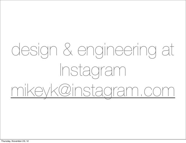 design & engineering at              Instagram        mikeyk@instagram.comThursday, November 29, 12