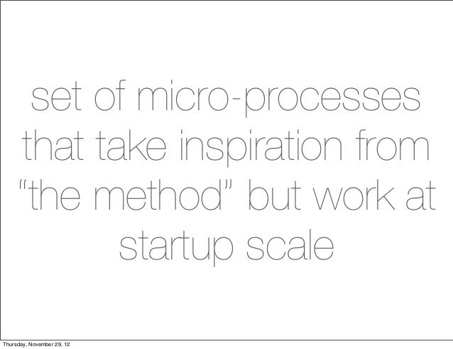 "set of micro-processes    that take inspiration from    ""the method"" but work at           startup scaleThursday, November..."