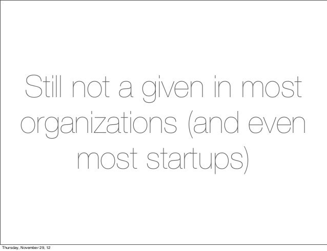 Still not a given in most         organizations (and even               most startups)Thursday, November 29, 12