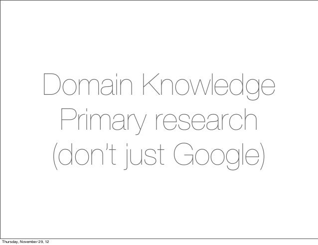 Domain Knowledge                      Primary research                     (don't just Google)Thursday, November 29, 12