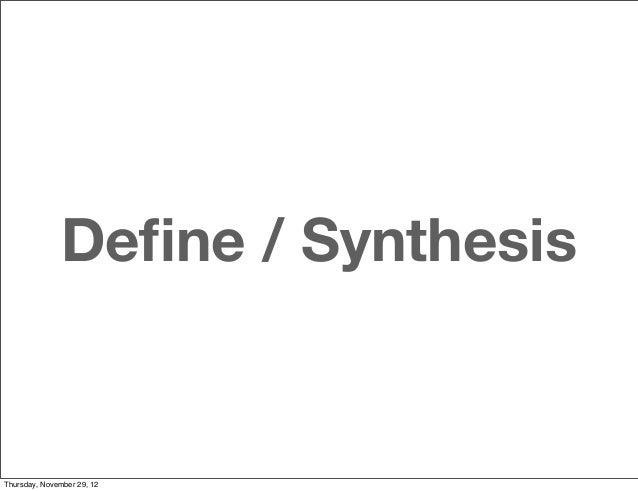 Define / SynthesisThursday, November 29, 12
