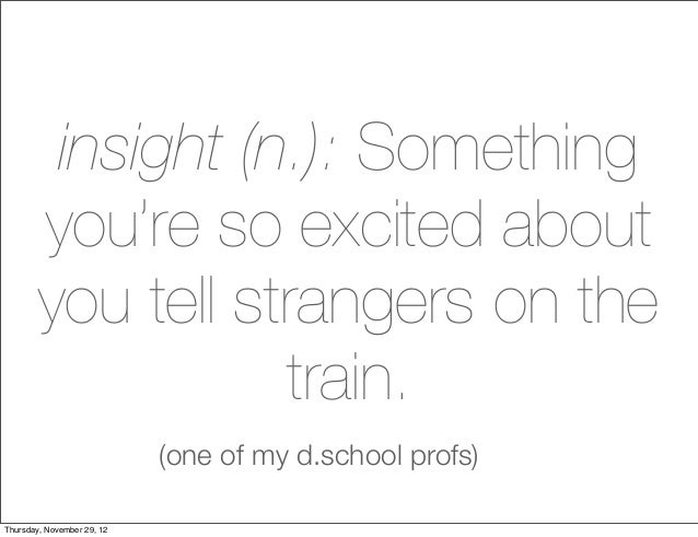 insight (n.): Something        you're so excited about        you tell strangers on the                   train.          ...