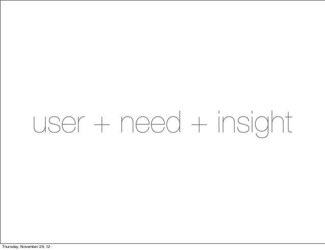 user + need + insightThursday, November 29, 12