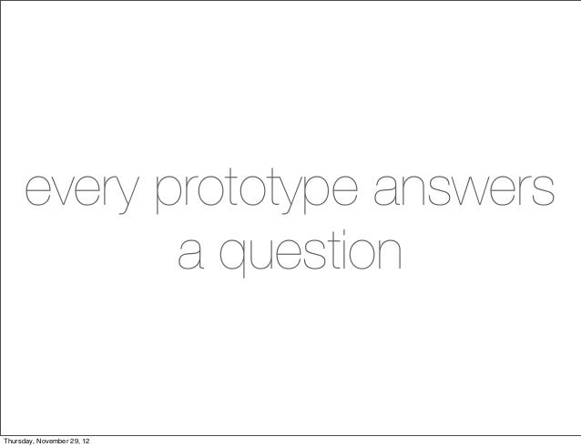every prototype answers            a questionThursday, November 29, 12