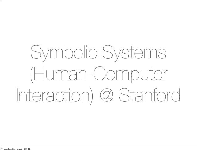 Symbolic Systems              (Human-Computer            Interaction) @ StanfordThursday, November 29, 12