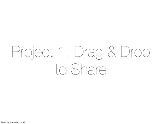 Project 1: Drag & Drop                  to ShareThursday, November 29, 12