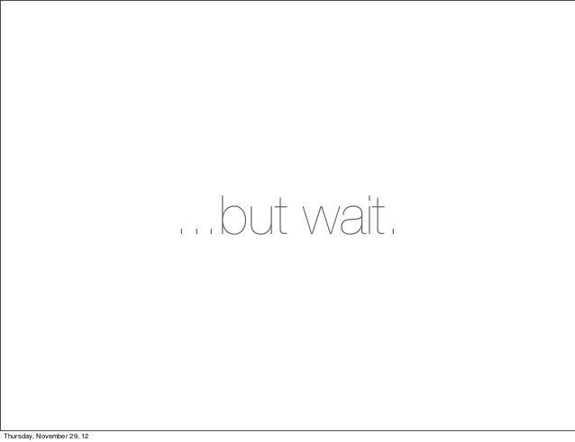 ...but wait.Thursday, November 29, 12