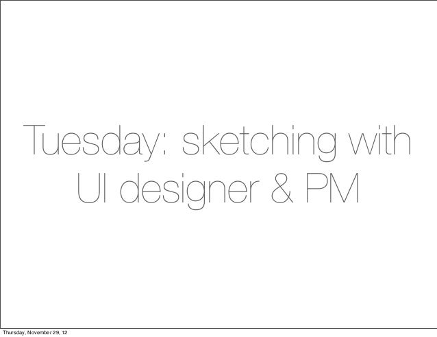 Tuesday: sketching with           UI designer & PMThursday, November 29, 12