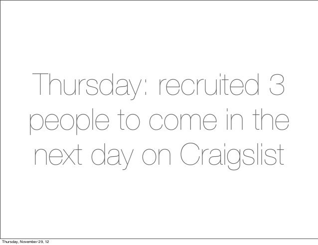 Thursday: recruited 3             people to come in the             next day on CraigslistThursday, November 29, 12