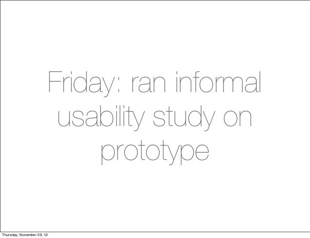 Friday: ran informal                         usability study on                             prototypeThursday, November 29...