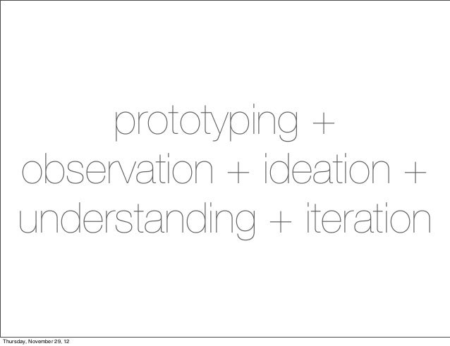 prototyping +     observation + ideation +     understanding + iterationThursday, November 29, 12