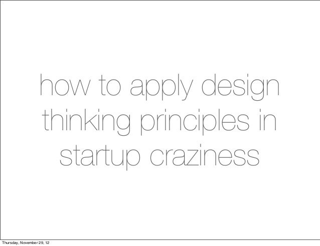 how to apply design                   thinking principles in                     startup crazinessThursday, November 29, 12