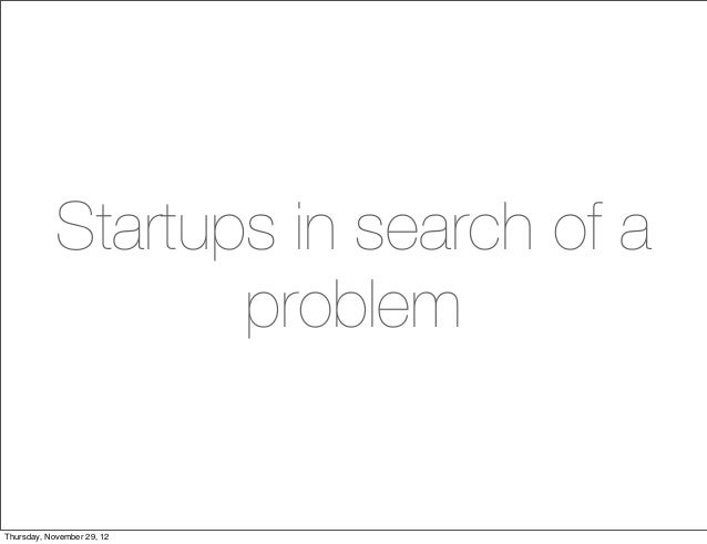 Startups in search of a                   problemThursday, November 29, 12