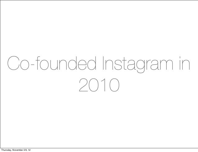 Co-founded Instagram in             2010Thursday, November 29, 12