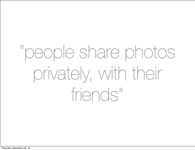 """people share photos                 privately, with their                       friends""Thursday, November 29, 12"