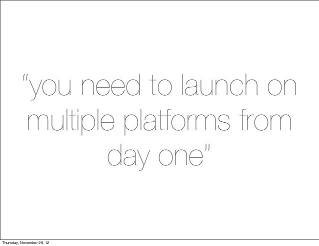 """you need to launch on           multiple platforms from                  day one""Thursday, November 29, 12"