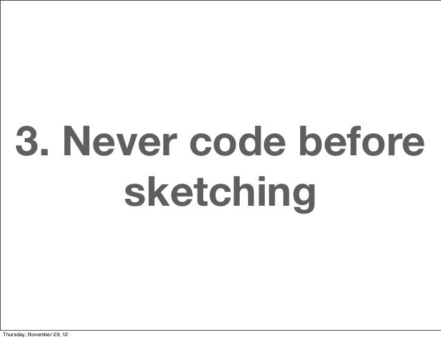 3. Never code before         sketchingThursday, November 29, 12