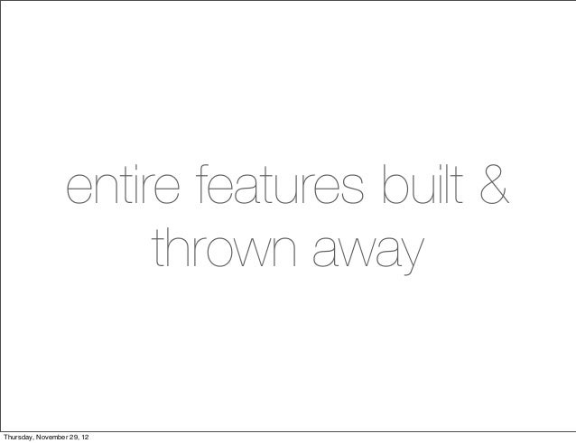 entire features built &                       thrown awayThursday, November 29, 12