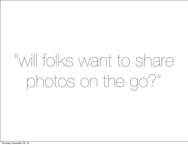 """will folks want to share             photos on the go?""Thursday, November 29, 12"