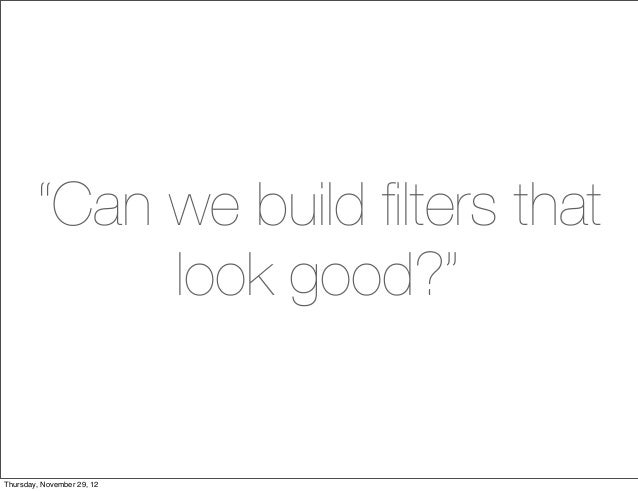 """""""Can we build filters that             look good?""""Thursday, November 29, 12"""