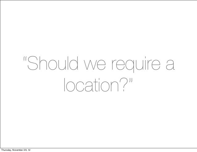 """Should we require a                      location?""Thursday, November 29, 12"