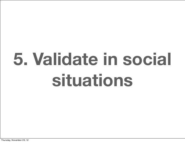 5. Validate in social                situationsThursday, November 29, 12