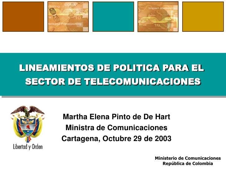 LINEAMIENTOS DE POLITICA PARA EL  SECTOR DE TELECOMUNICACIONES          Martha Elena Pinto de De Hart         Ministra de ...