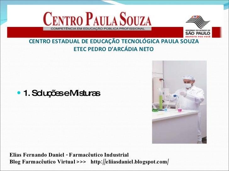 <ul><li>1. Soluções e Misturas </li></ul>CENTRO ESTADUAL DE EDUCAÇÃO TECNOLÓGICA PAULA SOUZA ETEC PEDRO D'ARCÁDIA NETO Eli...