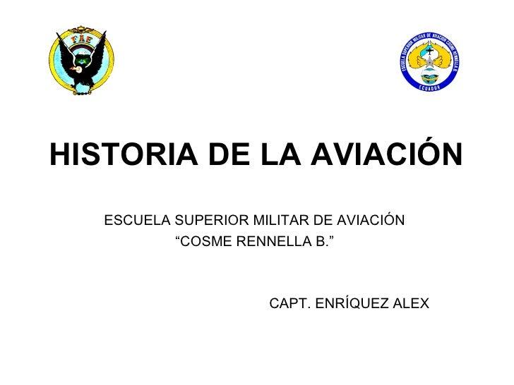 """HISTORIA DE LA AVIACIÓN   ESCUELA SUPERIOR MILITAR DE AVIACIÓN           """"COSME RENNELLA B.""""                      CAPT. EN..."""