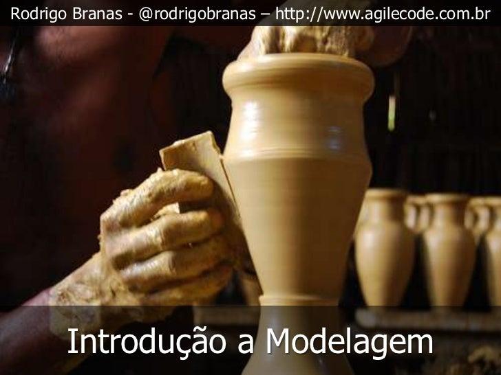Rodrigo Branas - @rodrigobranas – http://www.agilecode.com.br       Introdução a Modelagem