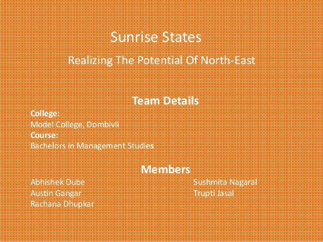 Sunrise States  Realizing The Potential Of North‐East Team Details College:  Model College, Dombivli Course:  Bachelors in...